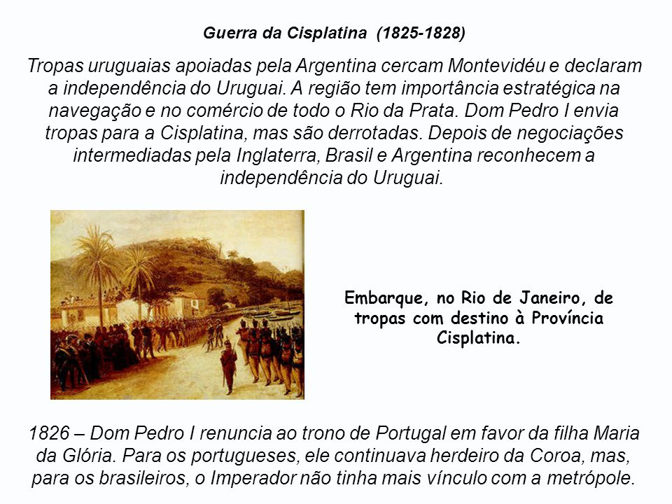 Guerra da Cisplatina (1825-1828) Tropas uruguaias apoiadas pela Argentina cercam Montevidéu e declaram a independência do Uruguai. A região tem import