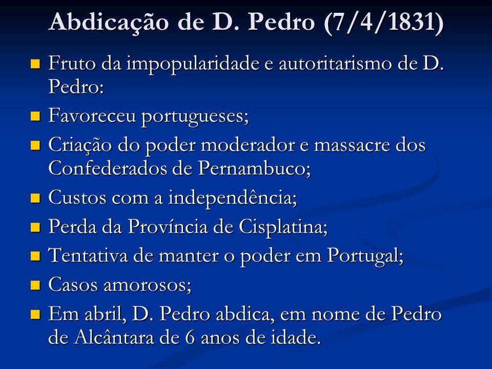 Abdicação de D. Pedro (7/4/1831) Fruto da impopularidade e autoritarismo de D. Pedro: Fruto da impopularidade e autoritarismo de D. Pedro: Favoreceu p