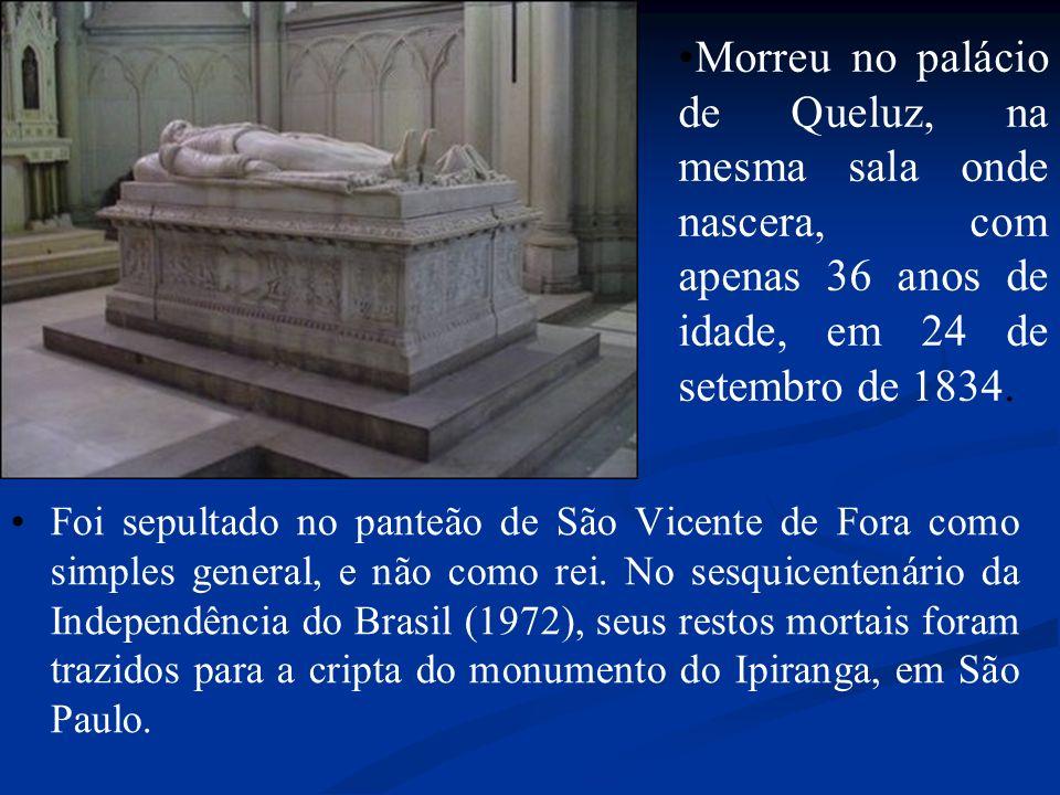 Foi sepultado no panteão de São Vicente de Fora como simples general, e não como rei. No sesquicentenário da Independência do Brasil (1972), seus rest
