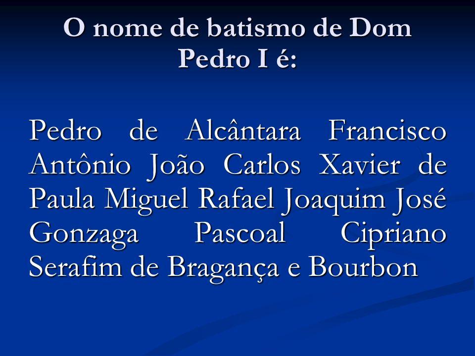 O nome de batismo de Dom Pedro I é: Pedro de Alcântara Francisco Antônio João Carlos Xavier de Paula Miguel Rafael Joaquim José Gonzaga Pascoal Cipria