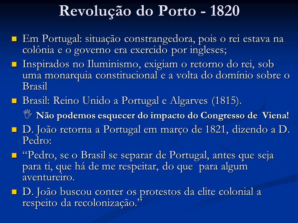 Revolução do Porto - 1820 Em Portugal: situação constrangedora, pois o rei estava na colônia e o governo era exercido por ingleses; Em Portugal: situa