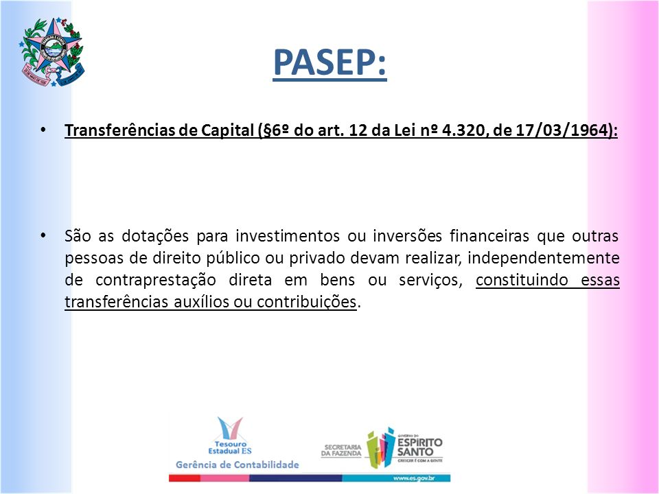 PASEP: Transferências de Capital (§6º do art. 12 da Lei nº 4.320, de 17/03/1964): São as dotações para investimentos ou inversões financeiras que outr