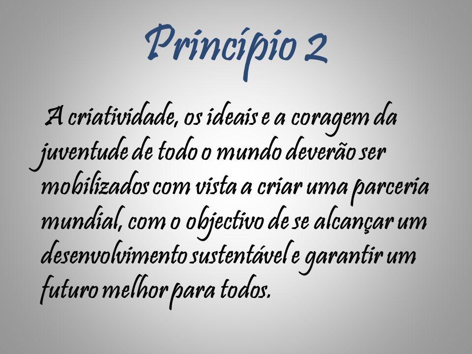 Princípio 2 A criatividade, os ideais e a coragem da juventude de todo o mundo deverão ser mobilizados com vista a criar uma parceria mundial, com o o