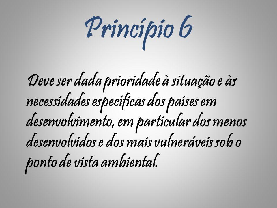 Princípio 6 Deve ser dada prioridade à situação e às necessidades específicas dos países em desenvolvimento, em particular dos menos desenvolvidos e d
