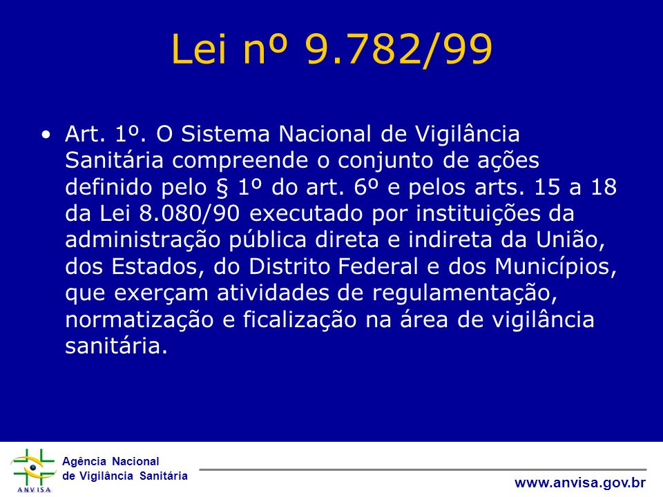Agência Nacional de Vigilância Sanitária www.anvisa.gov.br Lei nº 9.782/99 Art. 1º. O Sistema Nacional de Vigilância Sanitária compreende o conjunto d