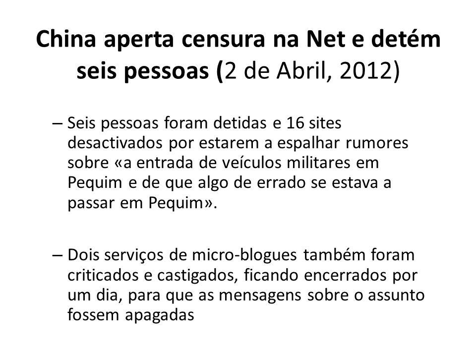 China aperta censura na Net e detém seis pessoas (2 de Abril, 2012) – Seis pessoas foram detidas e 16 sites desactivados por estarem a espalhar rumore