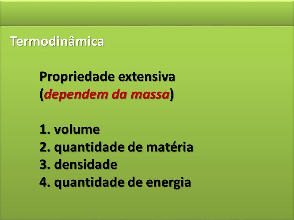 Termodinâmica Propriedade extensiva (dependem da massa) 1. volume 2. quantidade de matéria 3. densidade 4. quantidade de energia