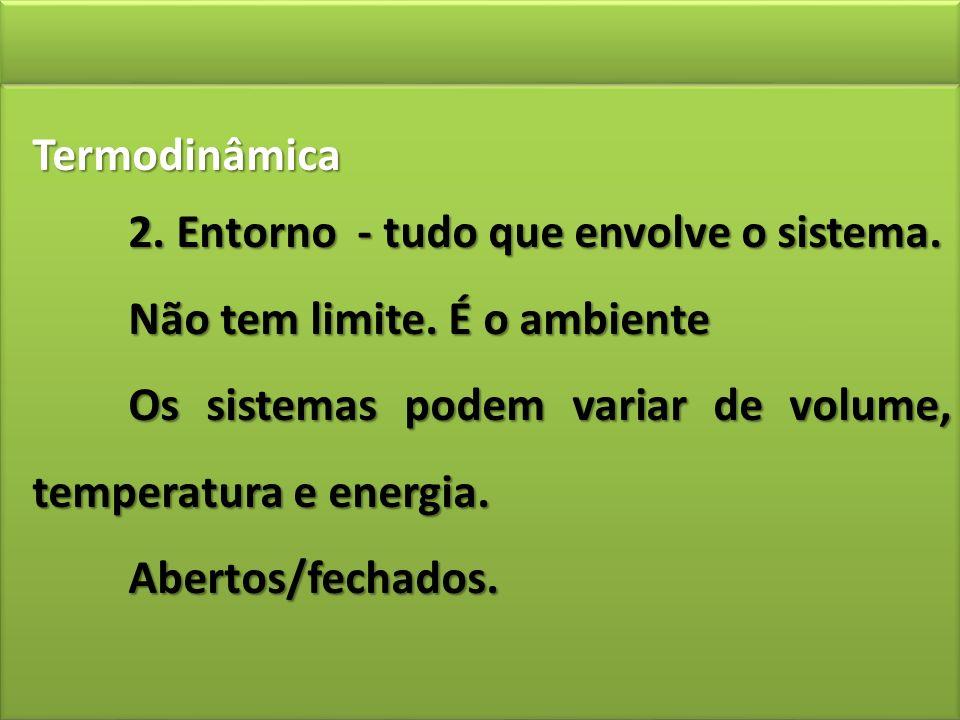 Termodinâmica 2. Entorno - tudo que envolve o sistema. Não tem limite. É o ambiente Os sistemas podem variar de volume, temperatura e energia. Abertos