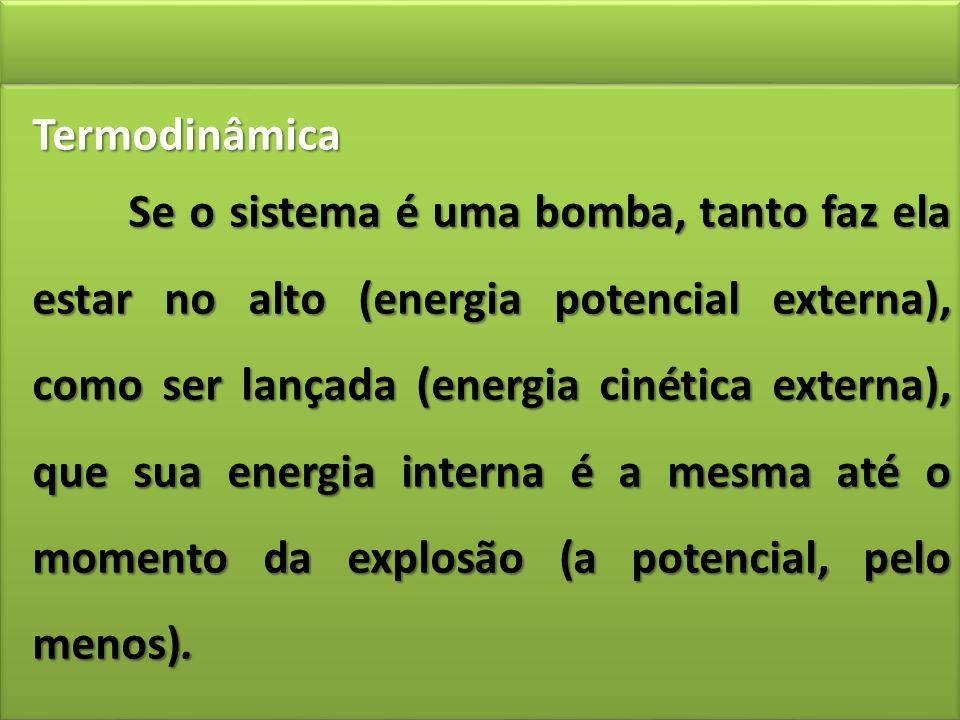 Termodinâmica Se o sistema é uma bomba, tanto faz ela estar no alto (energia potencial externa), como ser lançada (energia cinética externa), que sua