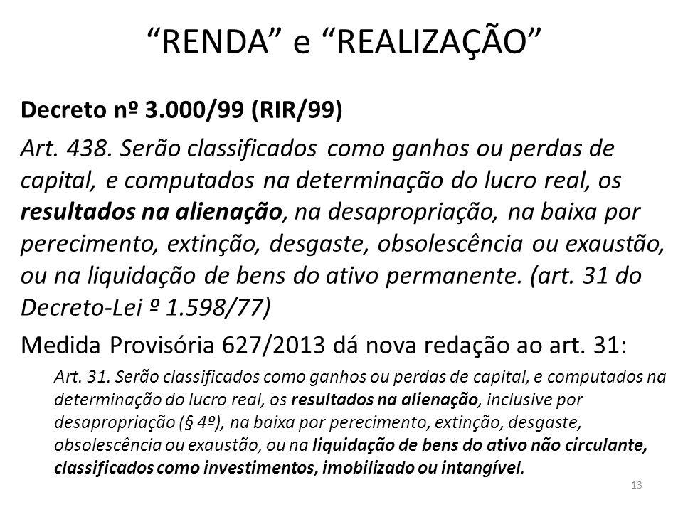 RENDA e REALIZAÇÃO Decreto nº 3.000/99 (RIR/99) Art. 438. Serão classificados como ganhos ou perdas de capital, e computados na determinação do lucro