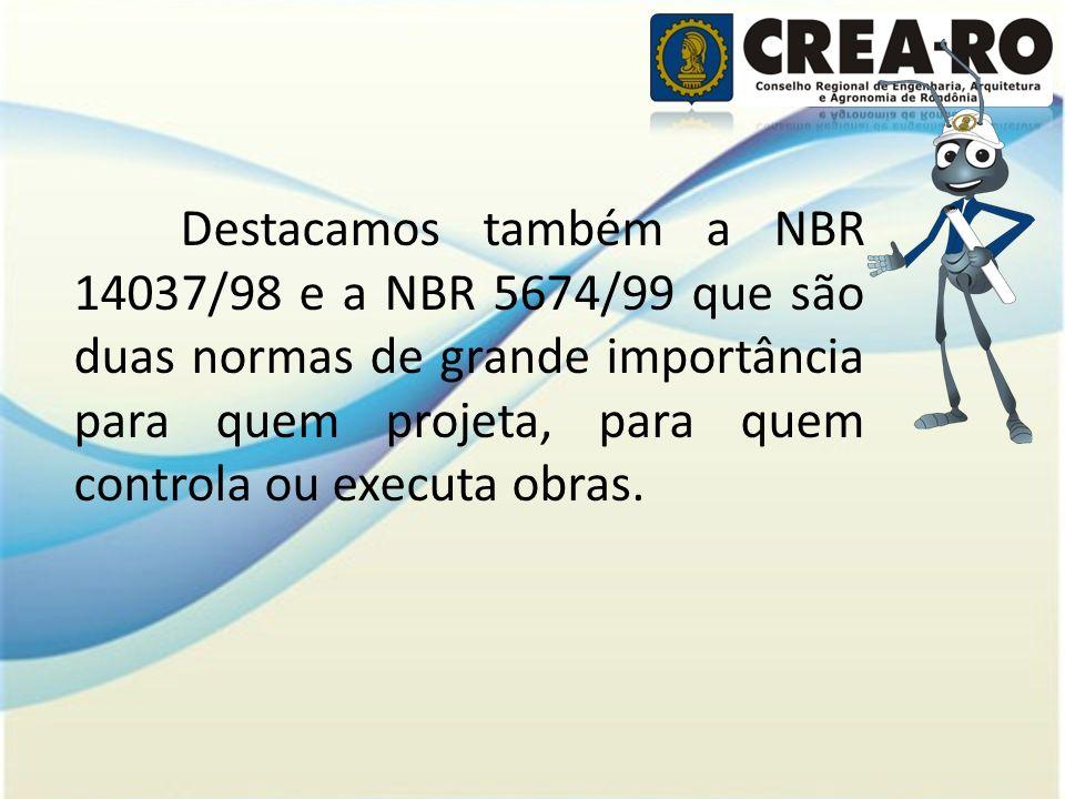 Destacamos também a NBR 14037/98 e a NBR 5674/99 que são duas normas de grande importância para quem projeta, para quem controla ou executa obras.