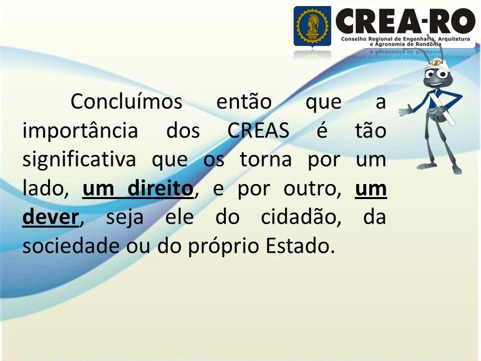 Concluímos então que a importância dos CREAS é tão significativa que os torna por um lado, um direito, e por outro, um dever, seja ele do cidadão, da