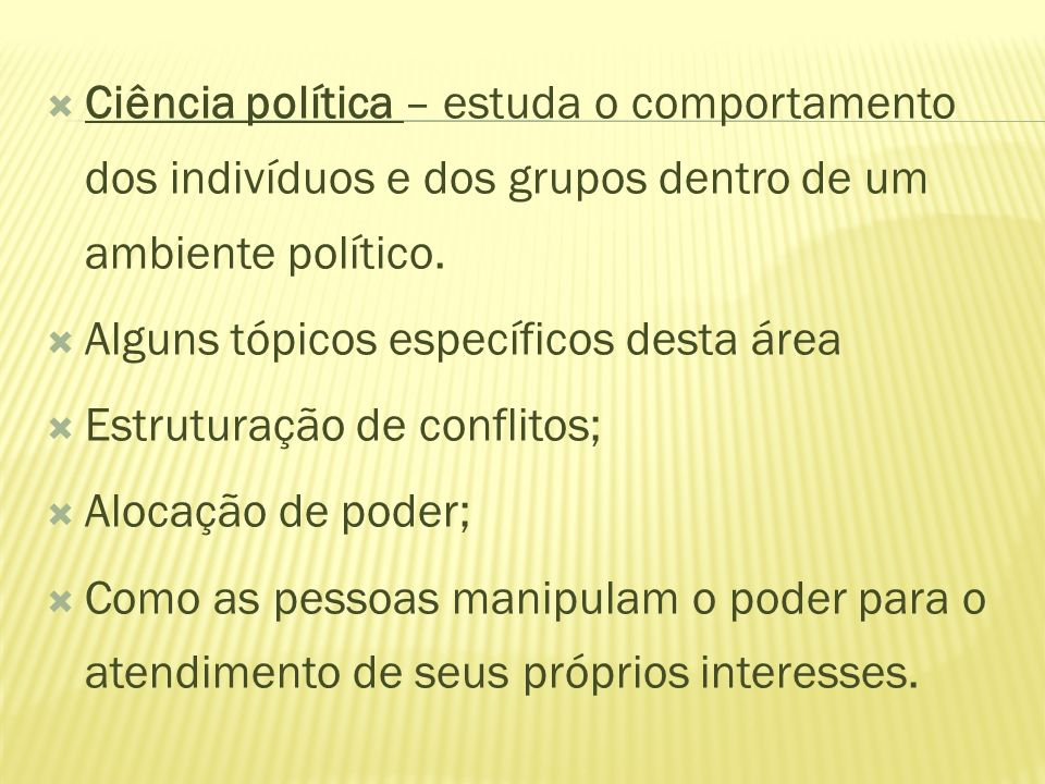 Ciência política – estuda o comportamento dos indivíduos e dos grupos dentro de um ambiente político. Alguns tópicos específicos desta área Estruturaç