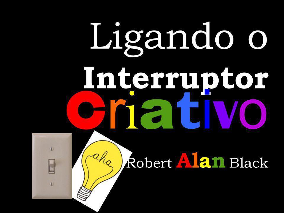 Ligando o C r i a t i v o Interruptor C r i a t i v o Alan Robert Alan Black