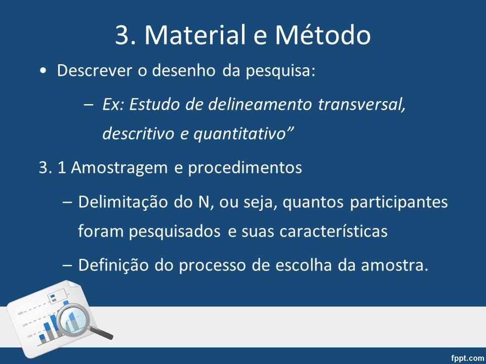 3. Material e Método Descrever o desenho da pesquisa: –Ex: Estudo de delineamento transversal, descritivo e quantitativo 3. 1 Amostragem e procediment