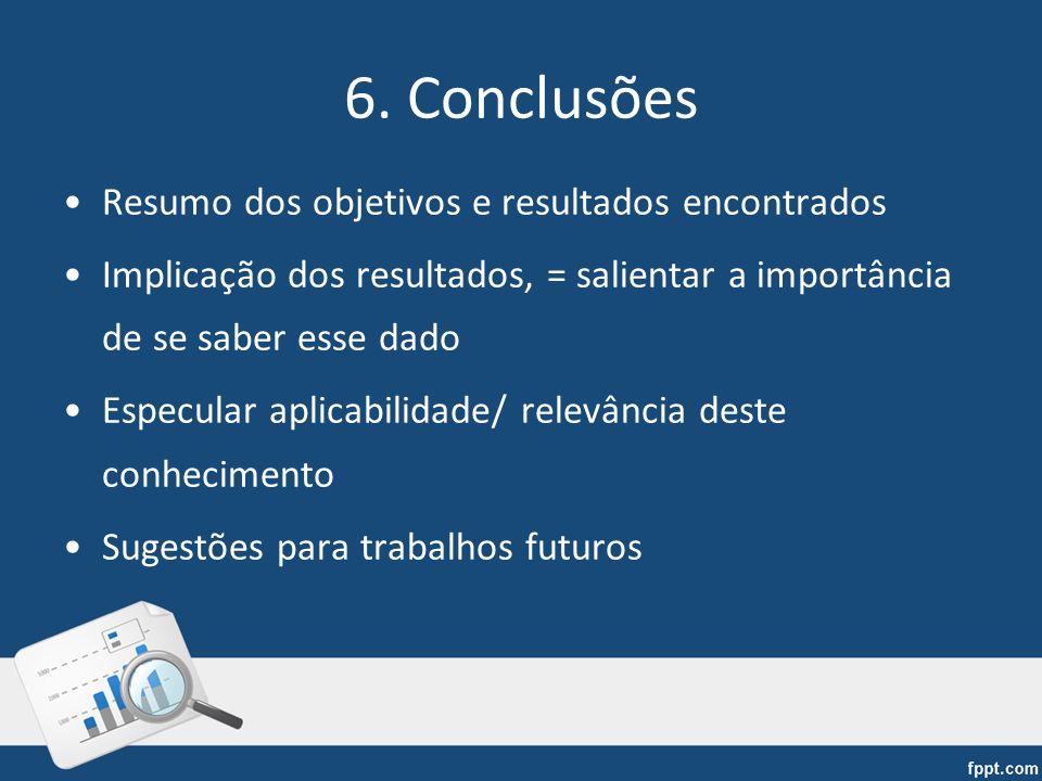 6. Conclusões Resumo dos objetivos e resultados encontrados Implicação dos resultados, = salientar a importância de se saber esse dado Especular aplic