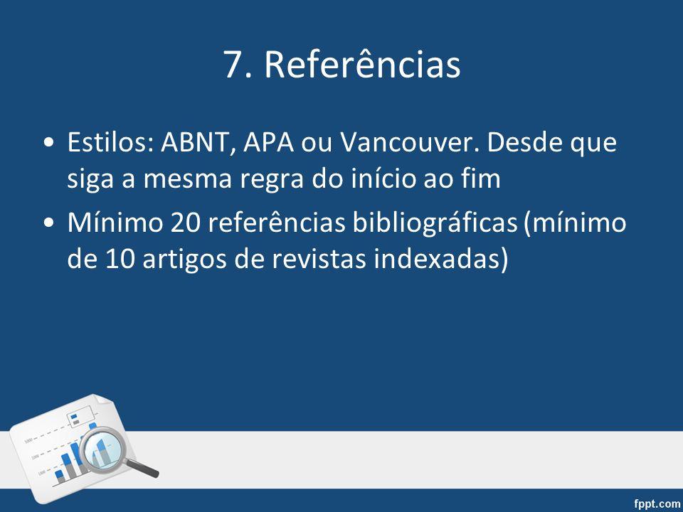 7. Referências Estilos: ABNT, APA ou Vancouver. Desde que siga a mesma regra do início ao fim Mínimo 20 referências bibliográficas (mínimo de 10 artig