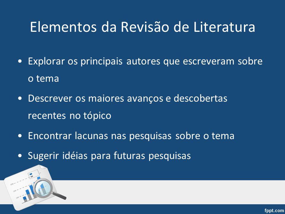 Elementos da Revisão de Literatura Explorar os principais autores que escreveram sobre o tema Descrever os maiores avanços e descobertas recentes no t