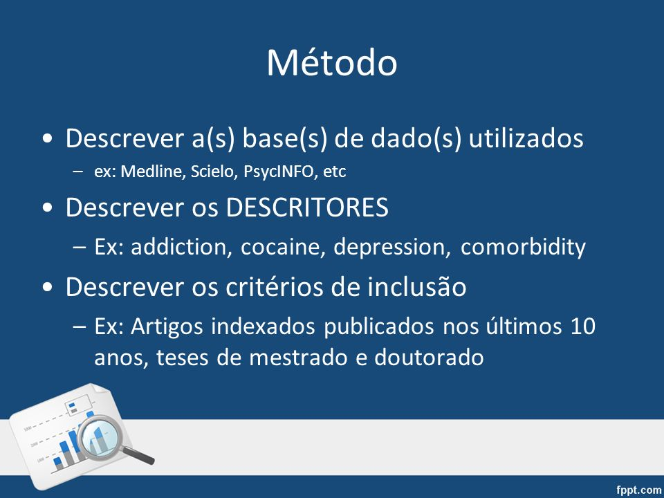 Método Descrever a(s) base(s) de dado(s) utilizados –ex: Medline, Scielo, PsycINFO, etc Descrever os DESCRITORES –Ex: addiction, cocaine, depression,