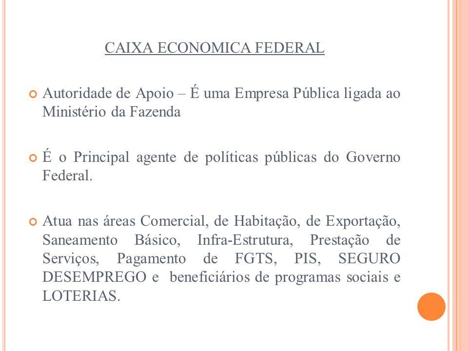 CAIXA ECONOMICA FEDERAL Autoridade de Apoio – É uma Empresa Pública ligada ao Ministério da Fazenda É o Principal agente de políticas públicas do Gove