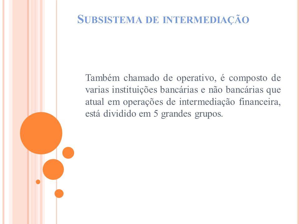 S UBSISTEMA DE INTERMEDIAÇÃO Também chamado de operativo, é composto de varias instituições bancárias e não bancárias que atual em operações de interm
