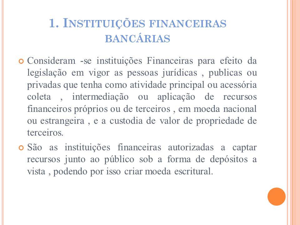 1. I NSTITUIÇÕES FINANCEIRAS BANCÁRIAS Consideram -se instituições Financeiras para efeito da legislação em vigor as pessoas jurídicas, publicas ou pr