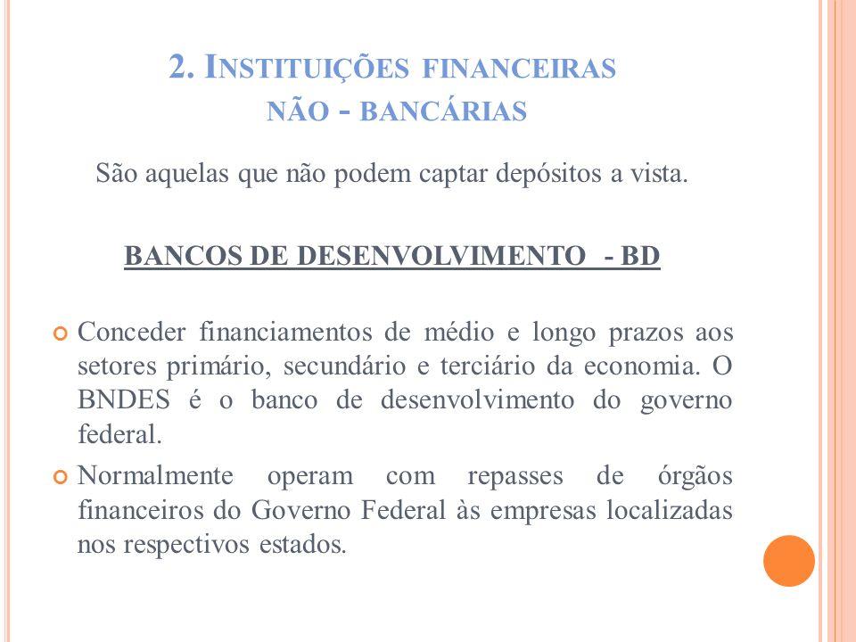 2. I NSTITUIÇÕES FINANCEIRAS NÃO - BANCÁRIAS São aquelas que não podem captar depósitos a vista. BANCOS DE DESENVOLVIMENTO - BD Conceder financiamento