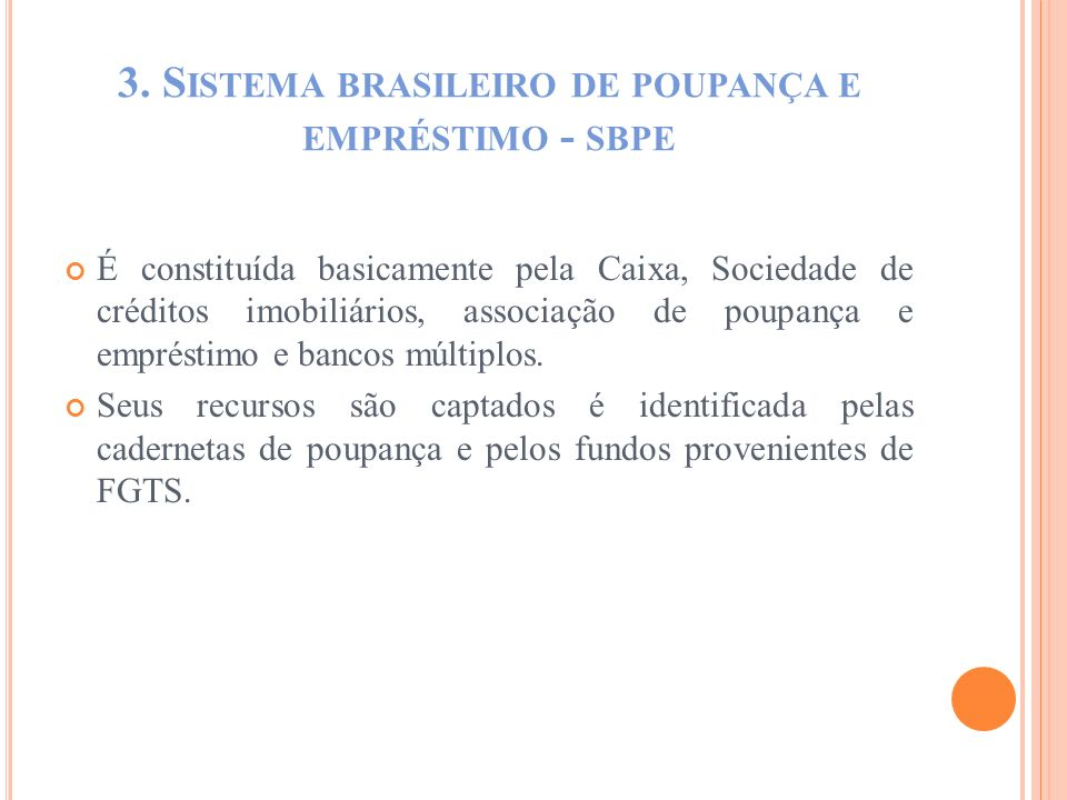 3. S ISTEMA BRASILEIRO DE POUPANÇA E EMPRÉSTIMO - SBPE É constituída basicamente pela Caixa, Sociedade de créditos imobiliários, associação de poupanç