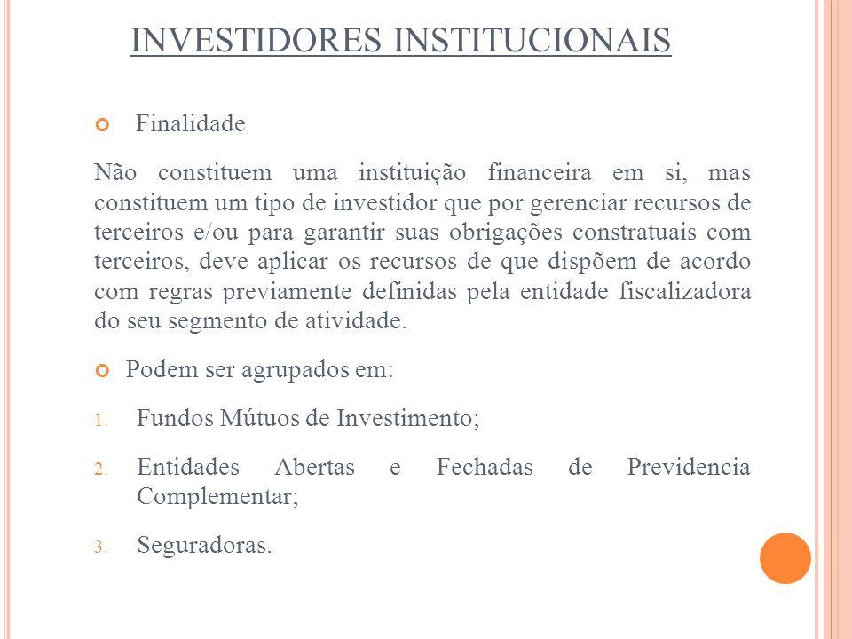 INVESTIDORES INSTITUCIONAIS Finalidade Não constituem uma instituição financeira em si, mas constituem um tipo de investidor que por gerenciar recurso