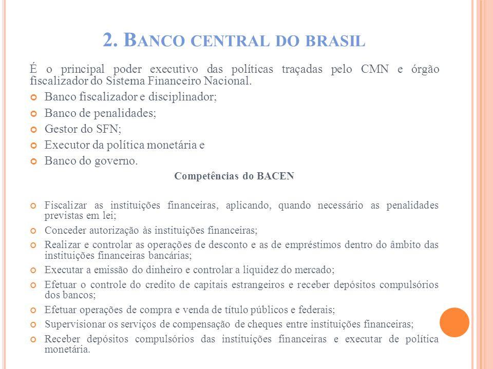 2. B ANCO CENTRAL DO BRASIL É o principal poder executivo das políticas traçadas pelo CMN e órgão fiscalizador do Sistema Financeiro Nacional. Banco f