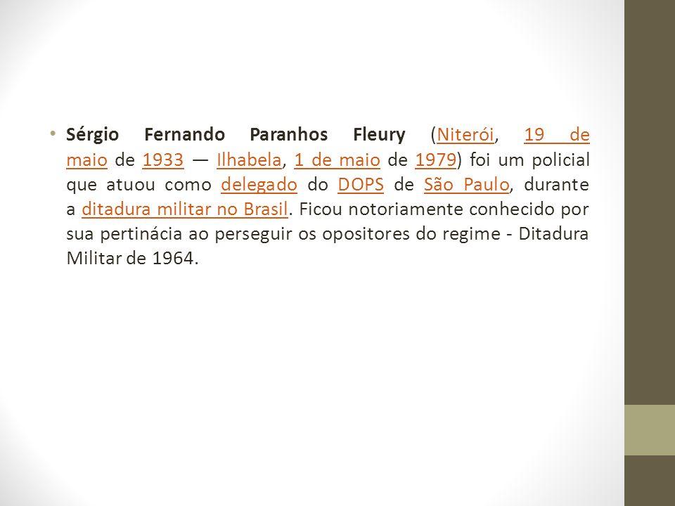 Sérgio Fernando Paranhos Fleury (Niterói, 19 de maio de 1933 Ilhabela, 1 de maio de 1979) foi um policial que atuou como delegado do DOPS de São Paulo