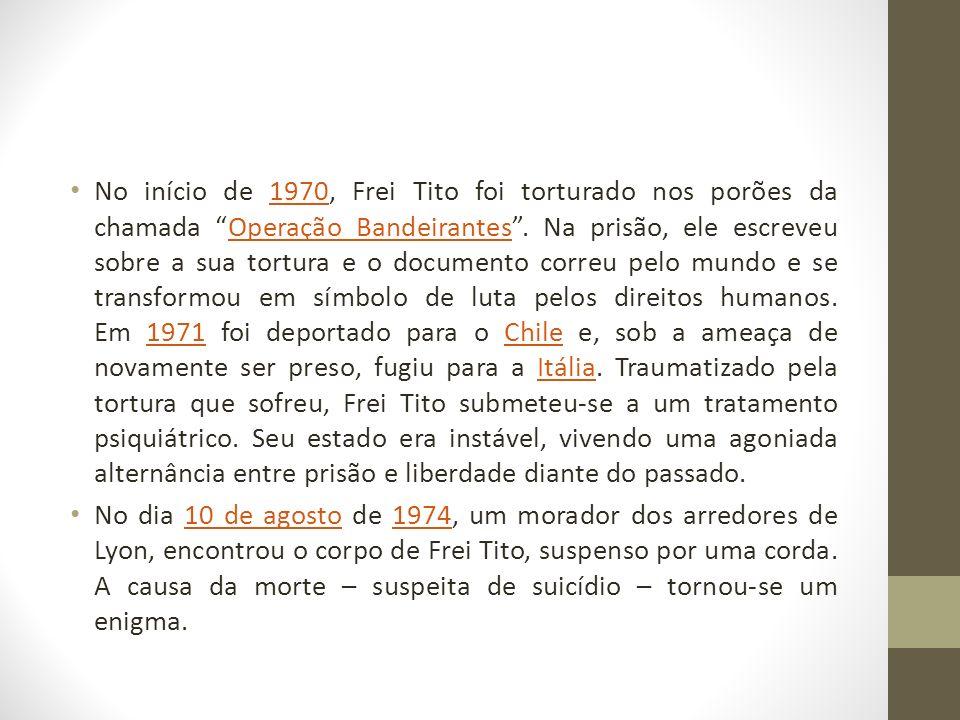 No início de 1970, Frei Tito foi torturado nos porões da chamada Operação Bandeirantes.
