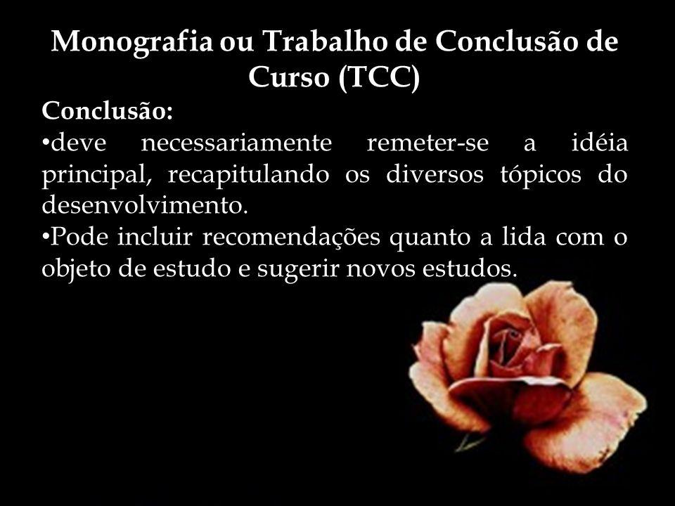 Monografia ou Trabalho de Conclusão de Curso (TCC) Conclusão: deve necessariamente remeter-se a idéia principal, recapitulando os diversos tópicos do