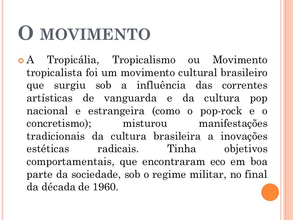 O MOVIMENTO A Tropicália, Tropicalismo ou Movimento tropicalista foi um movimento cultural brasileiro que surgiu sob a influência das correntes artísticas de vanguarda e da cultura pop nacional e estrangeira (como o pop-rock e o concretismo); misturou manifestações tradicionais da cultura brasileira a inovações estéticas radicais.