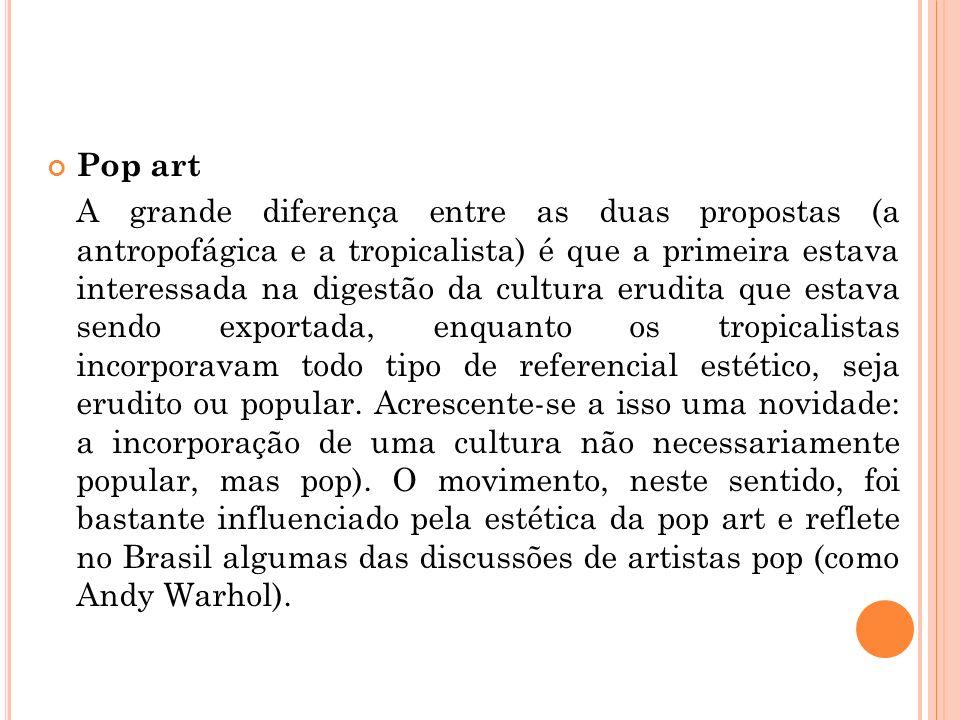 Pop art A grande diferença entre as duas propostas (a antropofágica e a tropicalista) é que a primeira estava interessada na digestão da cultura erudita que estava sendo exportada, enquanto os tropicalistas incorporavam todo tipo de referencial estético, seja erudito ou popular.