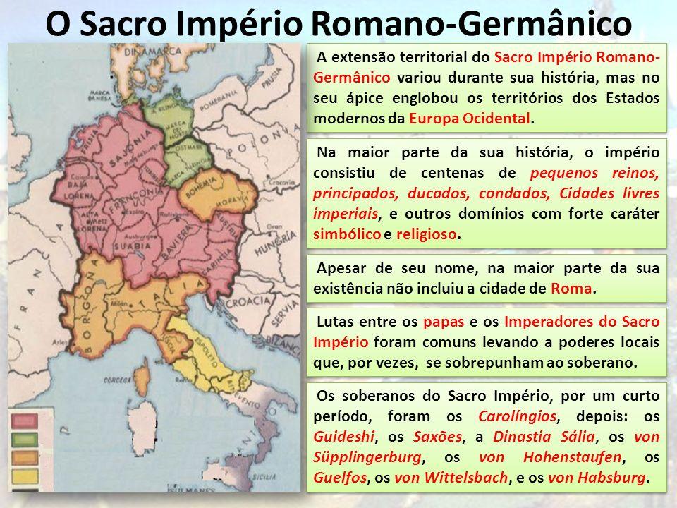 O Sacro Império Romano-Germânico A extensão territorial do Sacro Império Romano- Germânico variou durante sua história, mas no seu ápice englobou os t
