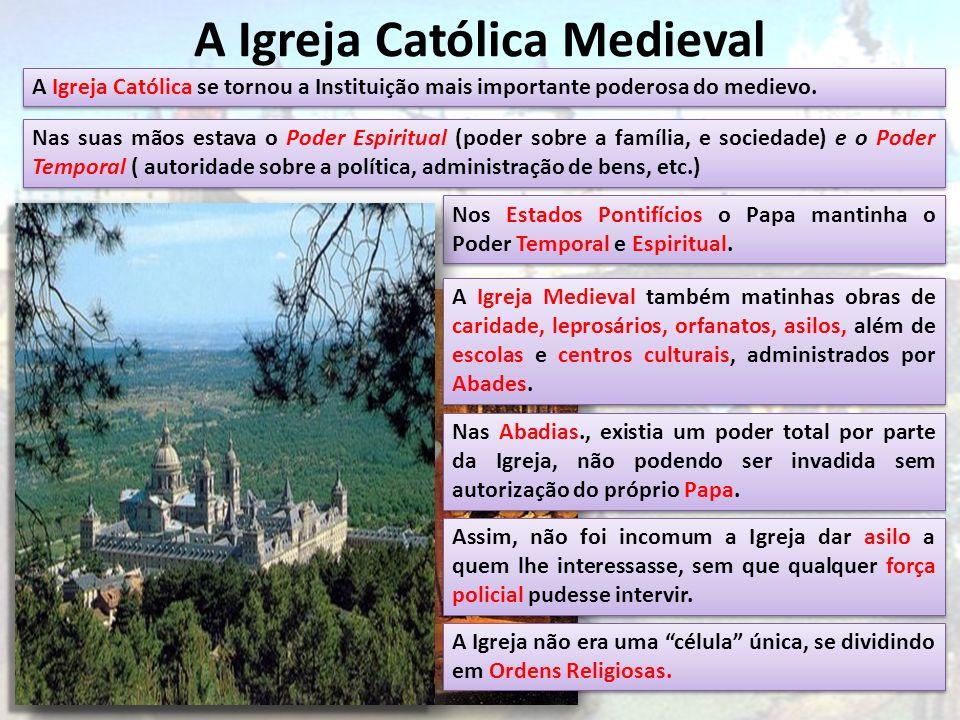 A Igreja Católica Medieval A Igreja Católica se tornou a Instituição mais importante poderosa do medievo. Nas suas mãos estava o Poder Espiritual (pod