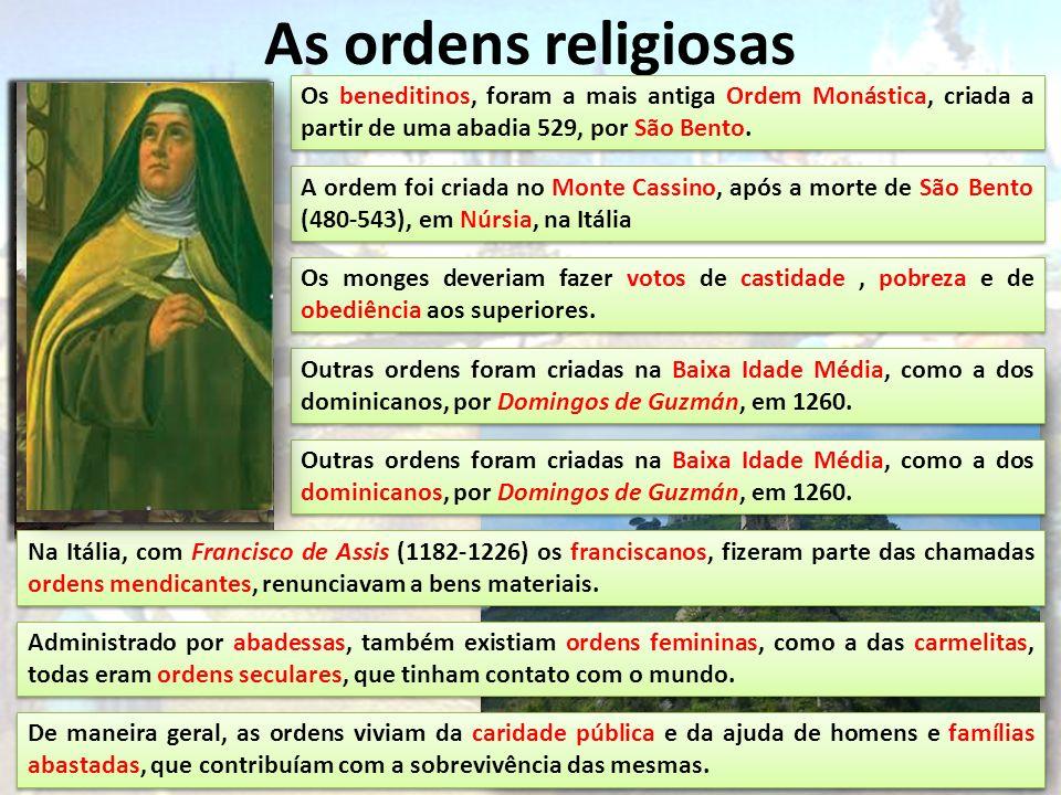 As ordens religiosas Os beneditinos, foram a mais antiga Ordem Monástica, criada a partir de uma abadia 529, por São Bento. A ordem foi criada no Mont