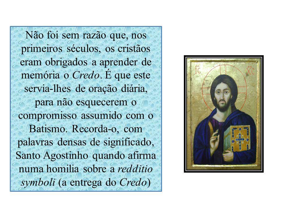 Não foi sem razão que, nos primeiros séculos, os cristãos eram obrigados a aprender de memória o Credo. É que este servia-lhes de oração diária, para
