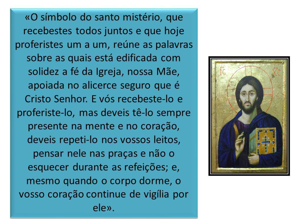«O símbolo do santo mistério, que recebestes todos juntos e que hoje proferistes um a um, reúne as palavras sobre as quais está edificada com solidez