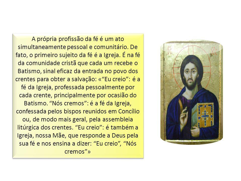 A própria profissão da fé é um ato simultaneamente pessoal e comunitário. De fato, o primeiro sujeito da fé é a Igreja. É na fé da comunidade cristã q