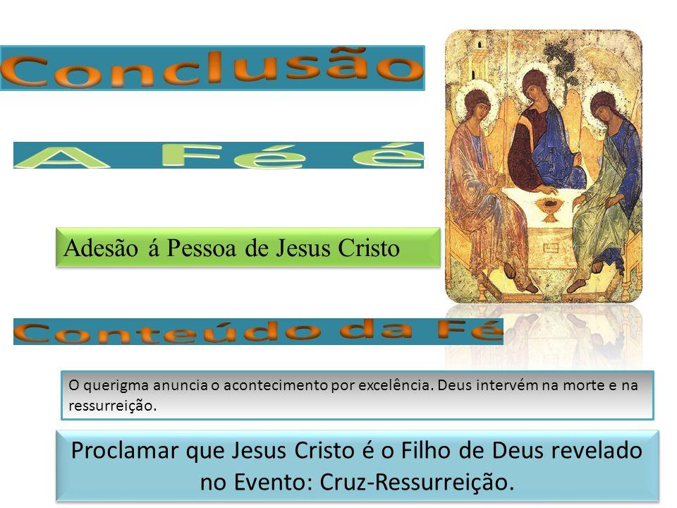 Proclamar que Jesus Cristo é o Filho de Deus revelado no Evento: Cruz-Ressurreição. Adesão á Pessoa de Jesus Cristo O querigma anuncia o acontecimento
