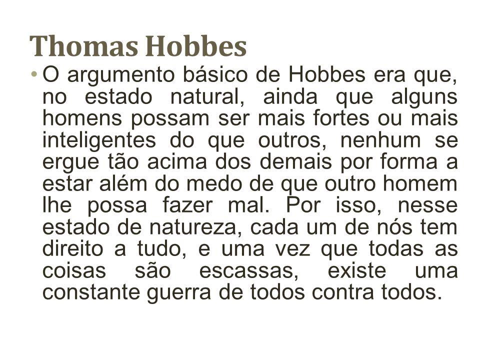 Thomas Hobbes O argumento básico de Hobbes era que, no estado natural, ainda que alguns homens possam ser mais fortes ou mais inteligentes do que outr