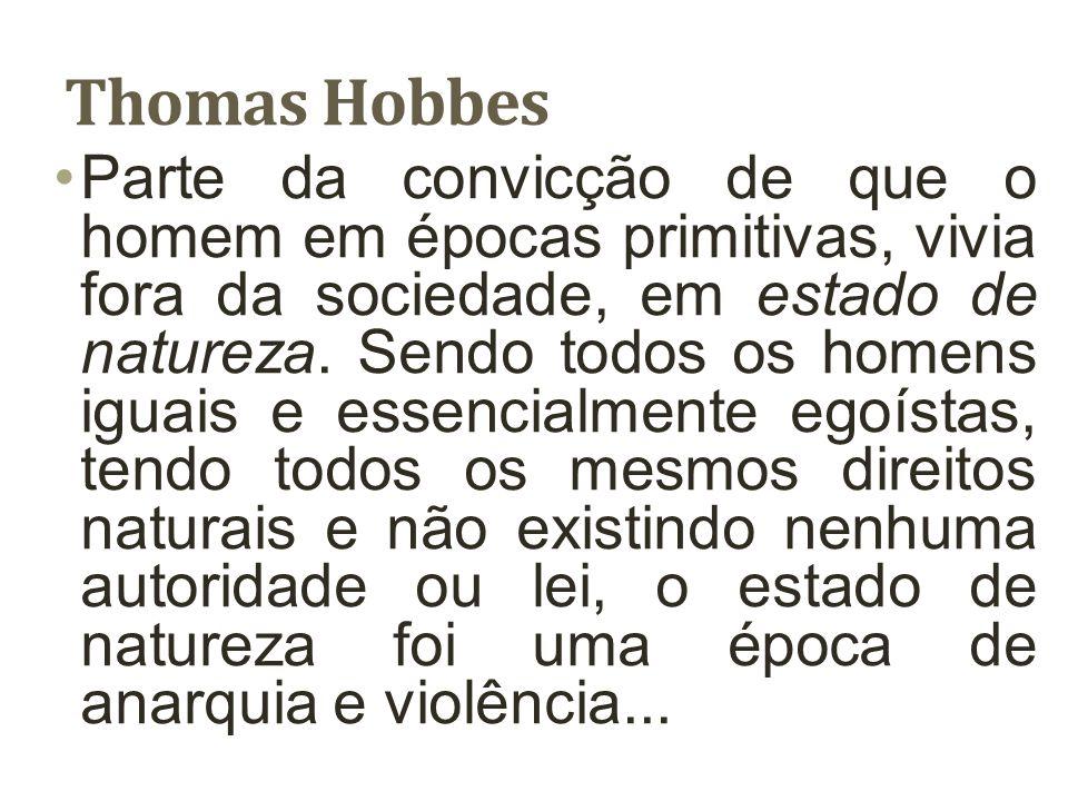 Thomas Hobbes Parte da convicção de que o homem em épocas primitivas, vivia fora da sociedade, em estado de natureza. Sendo todos os homens iguais e e