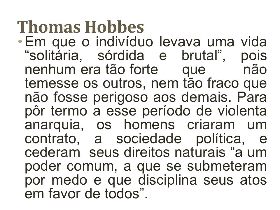 Thomas Hobbes Em que o indivíduo levava uma vida solitária, sórdida e brutal, pois nenhum era tão forte que não temesse os outros, nem tão fraco que n