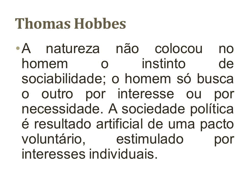 Thomas Hobbes A natureza não colocou no homem o instinto de sociabilidade; o homem só busca o outro por interesse ou por necessidade. A sociedade polí