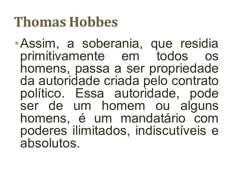 Thomas Hobbes Assim, a soberania, que residia primitivamente em todos os homens, passa a ser propriedade da autoridade criada pelo contrato político.