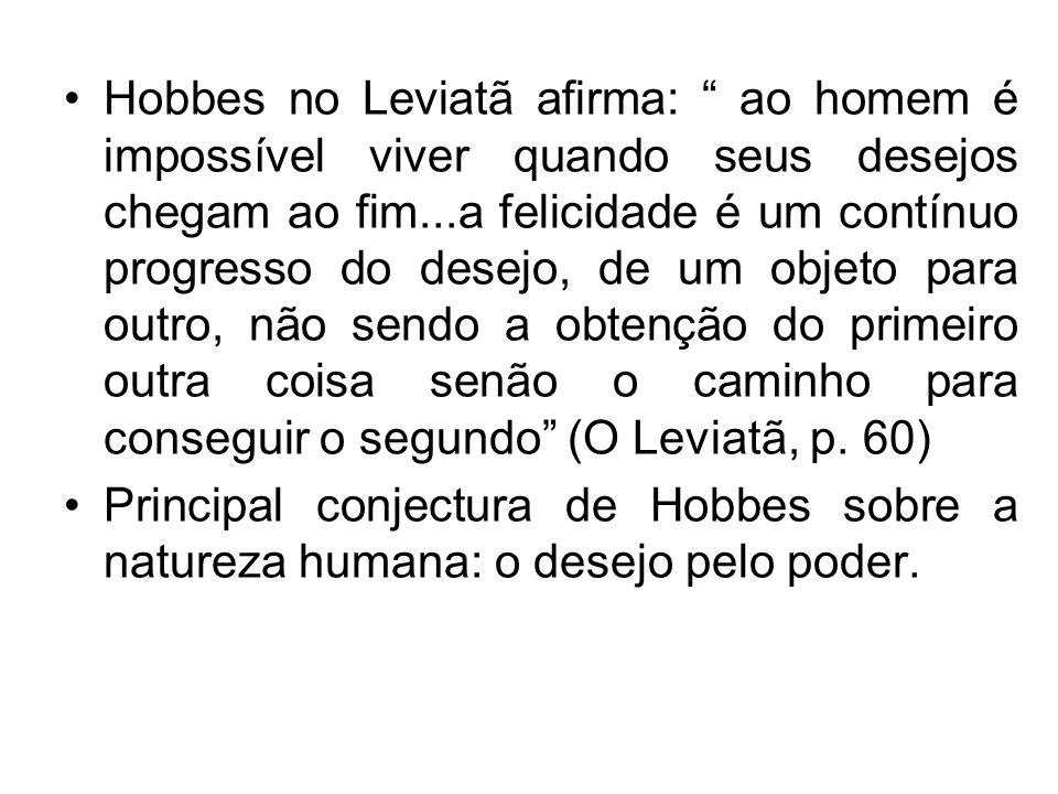 Hobbes no Leviatã afirma: ao homem é impossível viver quando seus desejos chegam ao fim...a felicidade é um contínuo progresso do desejo, de um objeto