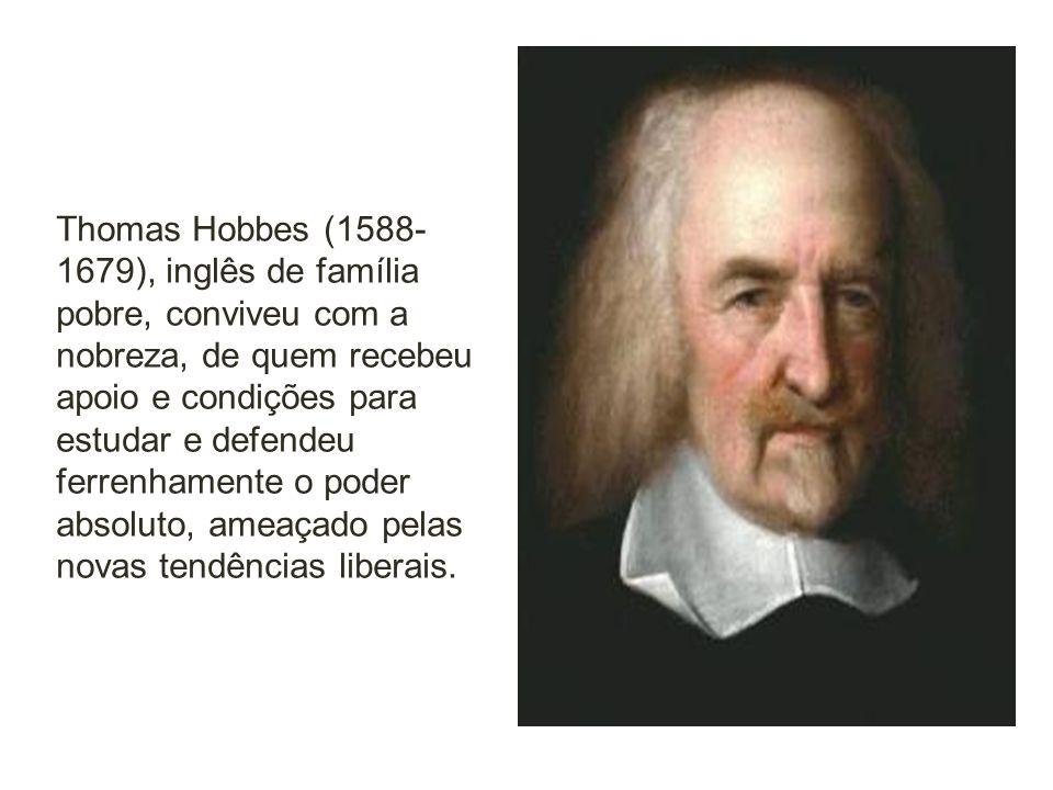 Thomas Hobbes (1588- 1679), inglês de família pobre, conviveu com a nobreza, de quem recebeu apoio e condições para estudar e defendeu ferrenhamente o