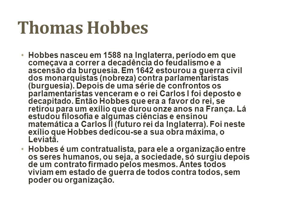 Thomas Hobbes Hobbes nasceu em 1588 na Inglaterra, período em que começava a correr a decadência do feudalismo e a ascensão da burguesia. Em 1642 esto